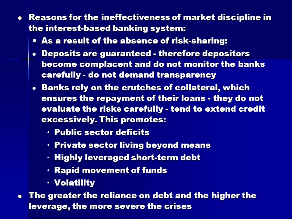 Reasons for the ineffectiveness of market discipline in the interest-based banking system: Reasons for the ineffectiveness of market discipline in the interest-based banking system: As a result of the absence of risk-sharing: As a result of the absence of risk-sharing:  Deposits are guaranteed - therefore depositors become complacent and do not monitor the banks carefully - do not demand transparency  Banks rely on the crutches of collateral, which ensures the repayment of their loans - they do not evaluate the risks carefully - tend to extend credit excessively.