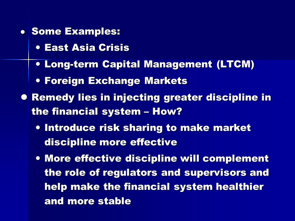 Some Examples: Some Examples: East Asia Crisis East Asia Crisis Long-term Capital Management (LTCM) Long-term Capital Management (LTCM) Foreign Exchange Markets Foreign Exchange Markets Remedy lies in injecting greater discipline in the financial system – How.