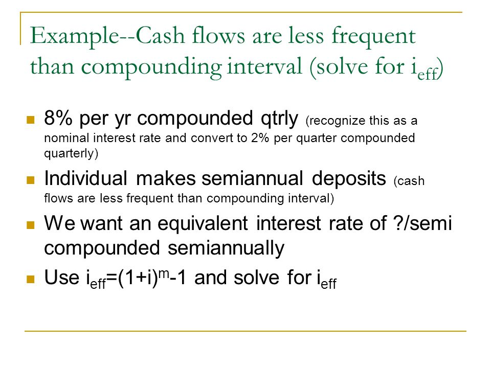 Example--Cash flows are less frequent than compounding interval (solve for i eff ) 8% per yr compounded qtrly (recognize this as a nominal interest ra
