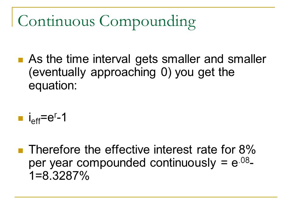 Continuous Compounding As the time interval gets smaller and smaller (eventually approaching 0) you get the equation: i eff =e r -1 Therefore the effe