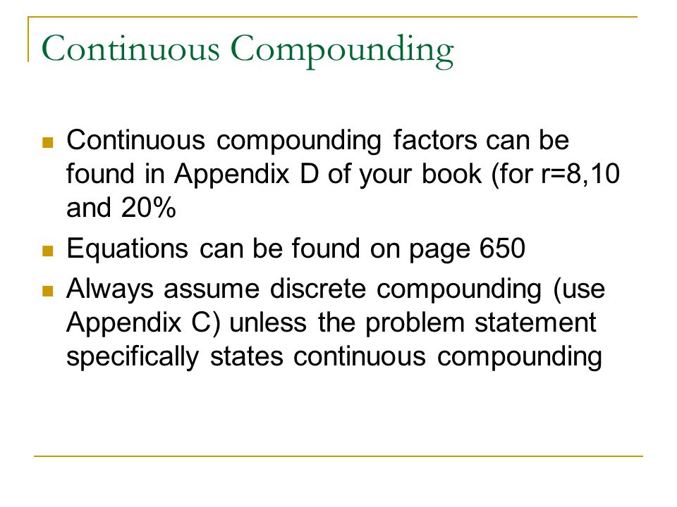Continuous Compounding Continuous compounding factors can be found in Appendix D of your book (for r=8,10 and 20% Equations can be found on page 650 Always assume discrete compounding (use Appendix C) unless the problem statement specifically states continuous compounding
