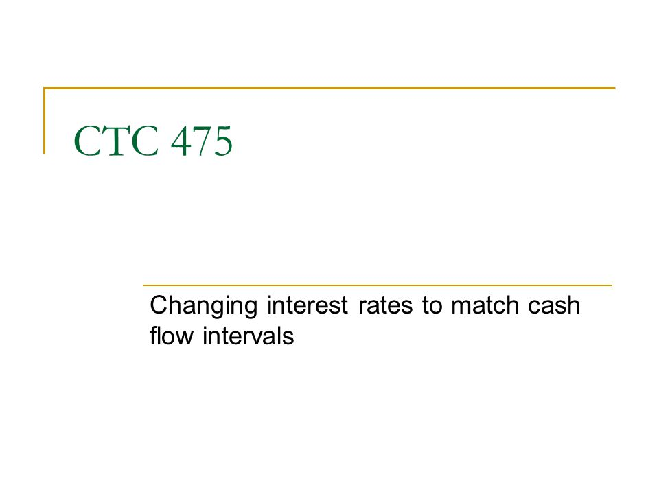 CTC 475 Changing interest rates to match cash flow intervals