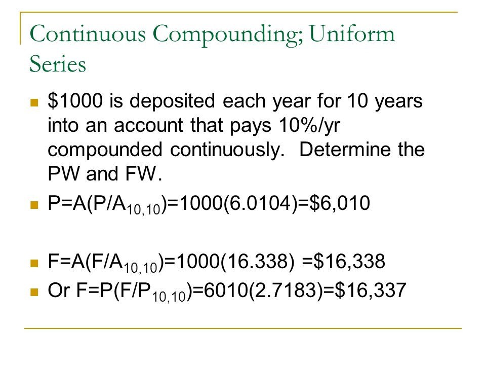 Continuous Compounding; Uniform Series $1000 is deposited each year for 10 years into an account that pays 10%/yr compounded continuously.