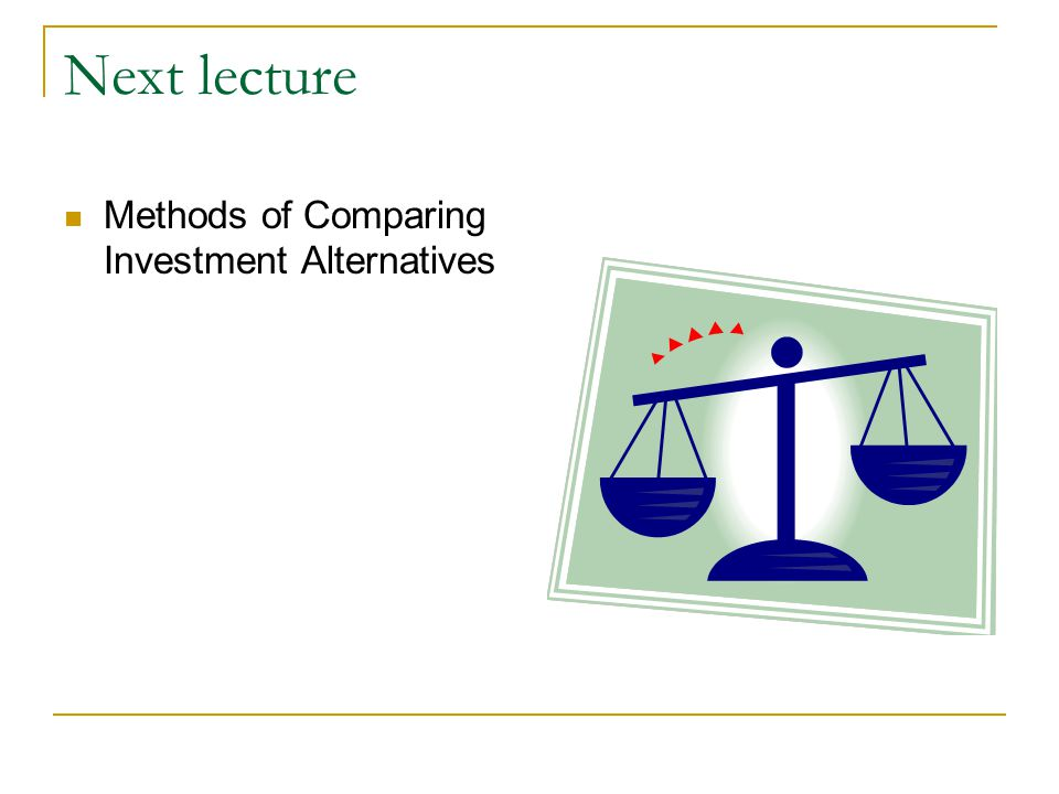 Next lecture Methods of Comparing Investment Alternatives