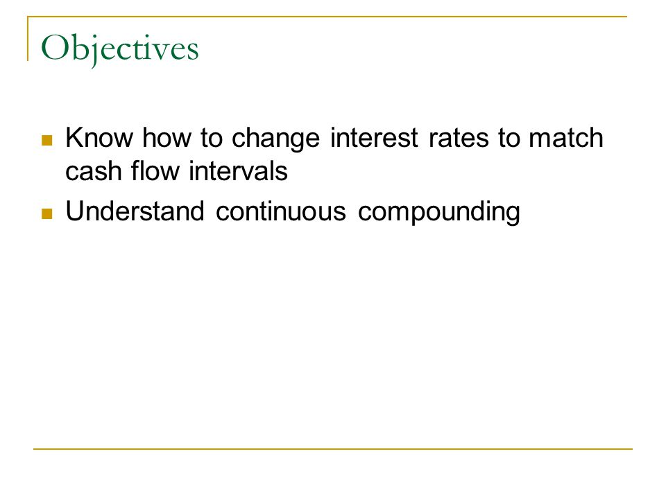 Objectives Know how to change interest rates to match cash flow intervals Understand continuous compounding