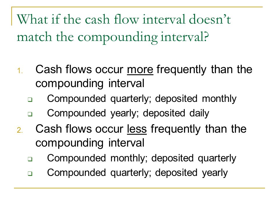 What if the cash flow interval doesn't match the compounding interval? 1. Cash flows occur more frequently than the compounding interval  Compounded