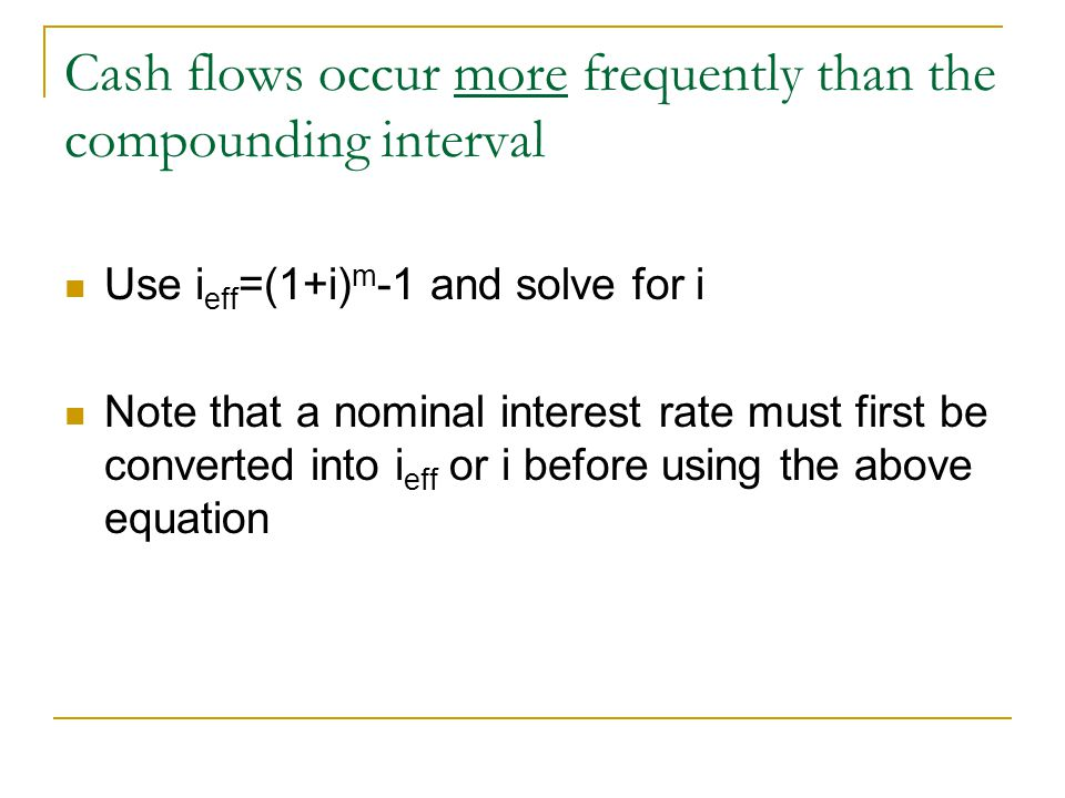 Cash flows occur less frequently than the compounding interval Use i eff =(1+i) m -1 and solve for i eff Note that a nominal interest rate must first be converted into i eff or i before using the above equation