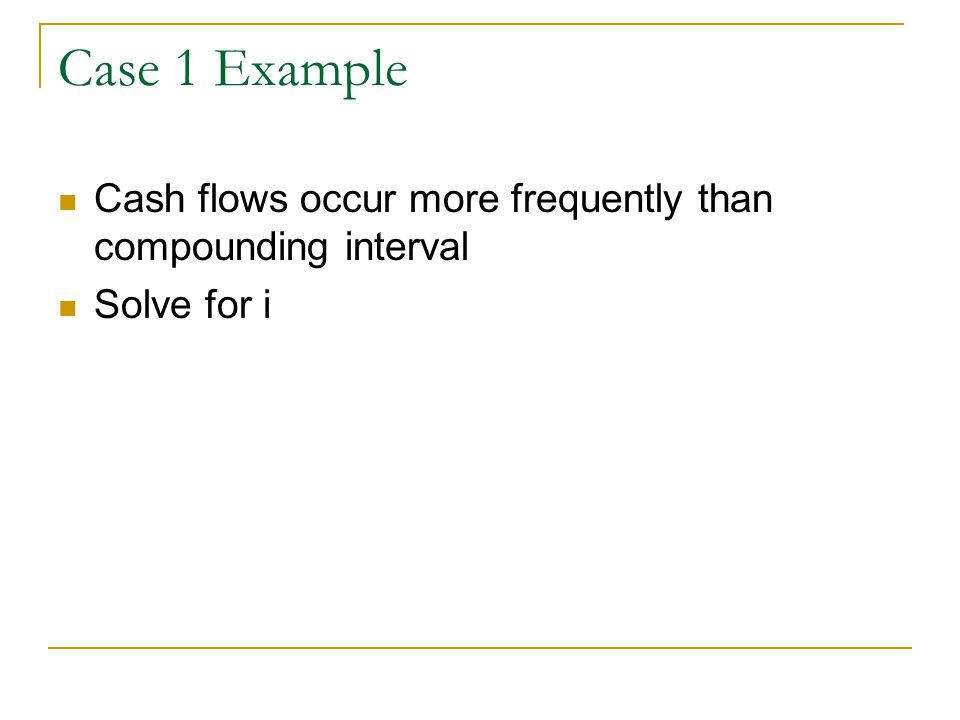 Example--Cash flows are more frequent than compounding interval (solve for i) 8% per yr compounded qtrly (recognize this as a nominal interest rate and convert to 2% per quarter compounded quarterly) Individual makes monthly deposits (cash flows are more frequent than compounding interval) We want an interest rate of ?/month compounded monthly Use i eff =(1+i) m -1 and solve for i