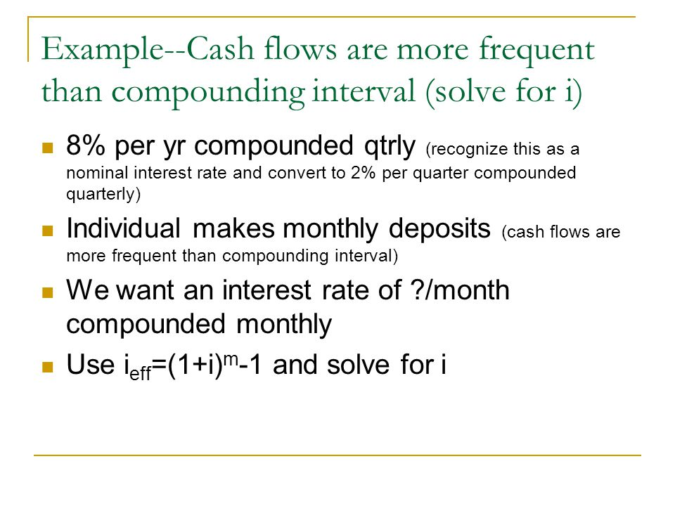 Example--Cash flows are more frequent than compounding interval (solve for i) 8% per yr compounded qtrly (recognize this as a nominal interest rate and convert to 2% per quarter compounded quarterly) Individual makes monthly deposits (cash flows are more frequent than compounding interval) We want an interest rate of /month compounded monthly Use i eff =(1+i) m -1 and solve for i