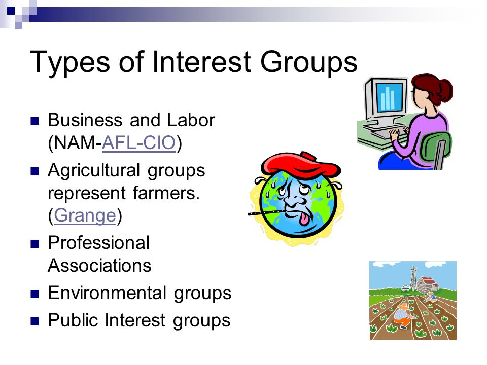 Types of Interest Groups Business and Labor (NAM-AFL-CIO)AFL-CIO Agricultural groups represent farmers.