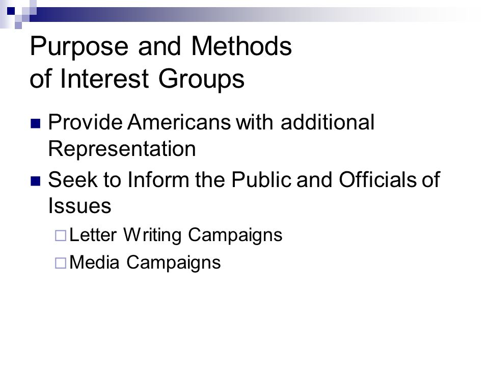 Purpose and Methods of Interest Groups Provide Americans with additional Representation Seek to Inform the Public and Officials of Issues  Letter Writing Campaigns  Media Campaigns