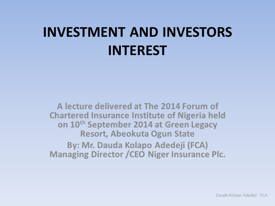 INVESTMENT AND INVESTORS INTEREST A lecture delivered at The 2014 Forum of Chartered Insurance Institute of Nigeria held on 10 th September 2014 at Gr