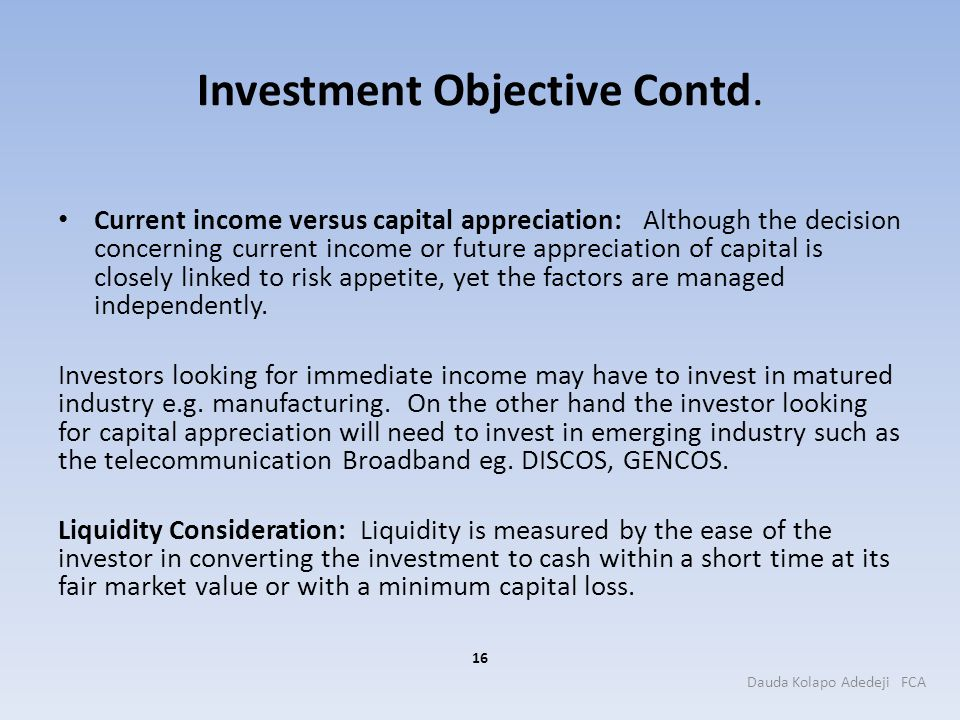 Investment Objective Contd. Current income versus capital appreciation: Although the decision concerning current income or future appreciation of capi