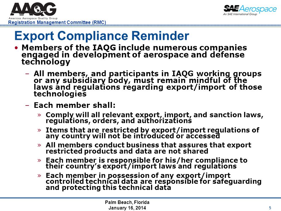Palm Beach, Florida January 16, 2014 Registration Management Committee (RMC) Export Compliance Reminder Members of the IAQG include numerous companies engaged in development of aerospace and defense technology –All members, and participants in IAQG working groups or any subsidiary body, must remain mindful of the laws and regulations regarding export/import of those technologies –Each member shall: »Comply will all relevant export, import, and sanction laws, regulations, orders, and authorizations »Items that are restricted by export/import regulations of any country will not be introduced or accessed »All members conduct business that assures that export restricted products and data are not shared »Each member is responsible for his/her compliance to their country's export/import laws and regulations »Each member in possession of any export/import controlled technical data are responsible for safeguarding and protecting this technical data 5