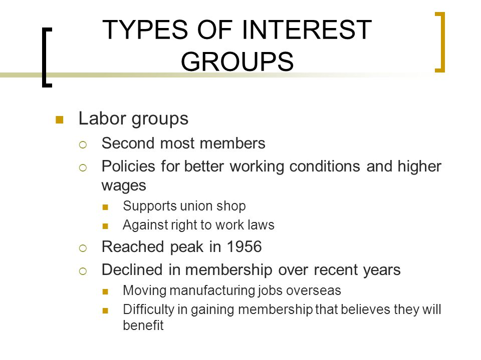 TYPES OF INTEREST GROUPS Labor groups  Second most members  Policies for better working conditions and higher wages Supports union shop Against right to work laws  Reached peak in 1956  Declined in membership over recent years Moving manufacturing jobs overseas Difficulty in gaining membership that believes they will benefit