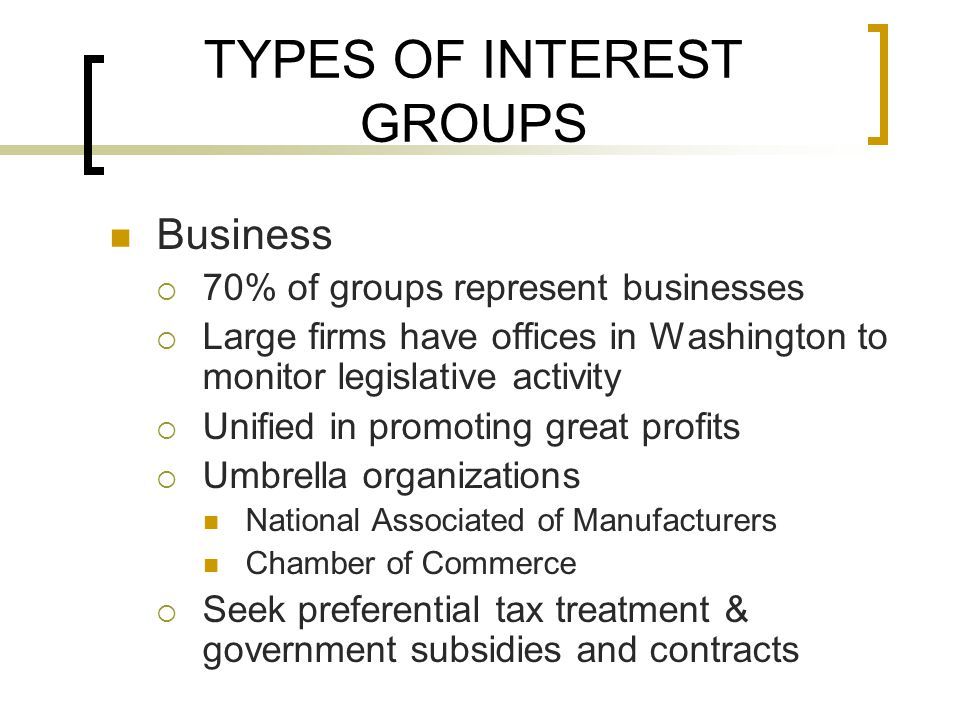 TYPES OF INTEREST GROUPS Business  70% of groups represent businesses  Large firms have offices in Washington to monitor legislative activity  Unified in promoting great profits  Umbrella organizations National Associated of Manufacturers Chamber of Commerce  Seek preferential tax treatment & government subsidies and contracts