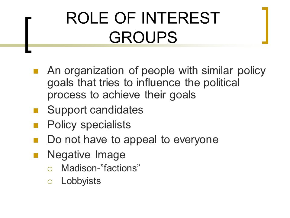 ROLE OF INTEREST GROUPS An organization of people with similar policy goals that tries to influence the political process to achieve their goals Support candidates Policy specialists Do not have to appeal to everyone Negative Image  Madison- factions  Lobbyists