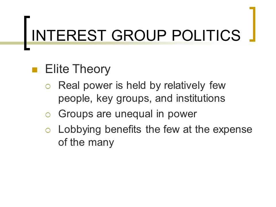 INTEREST GROUP POLITICS Elite Theory  Real power is held by relatively few people, key groups, and institutions  Groups are unequal in power  Lobbying benefits the few at the expense of the many