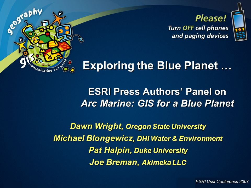 ESRI User Conference 2007 UC 2007 1 Exploring the Blue Planet … ESRI Press Authors' Panel on Arc Marine: GIS for a Blue Planet Dawn Wright, Oregon State University Michael Blongewicz, DHI Water & Environment Pat Halpin, Duke University Joe Breman, Akimeka LLC