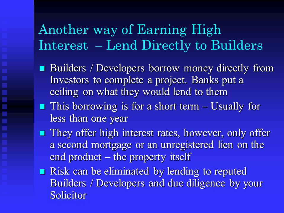 Another way of Earning High Interest – Lend Directly to Builders Builders / Developers borrow money directly from Investors to complete a project.