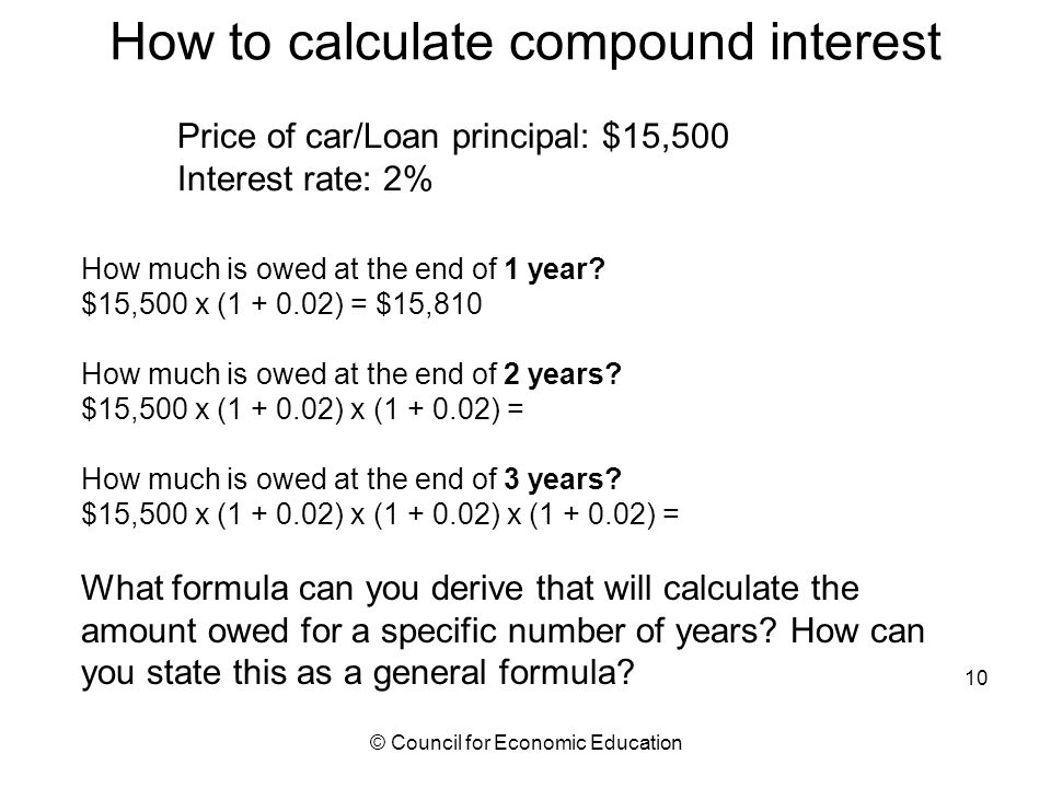 How to calculate compound interest Price of car/Loan principal: $15,500 Interest rate: 2% How much is owed at the end of 1 year.