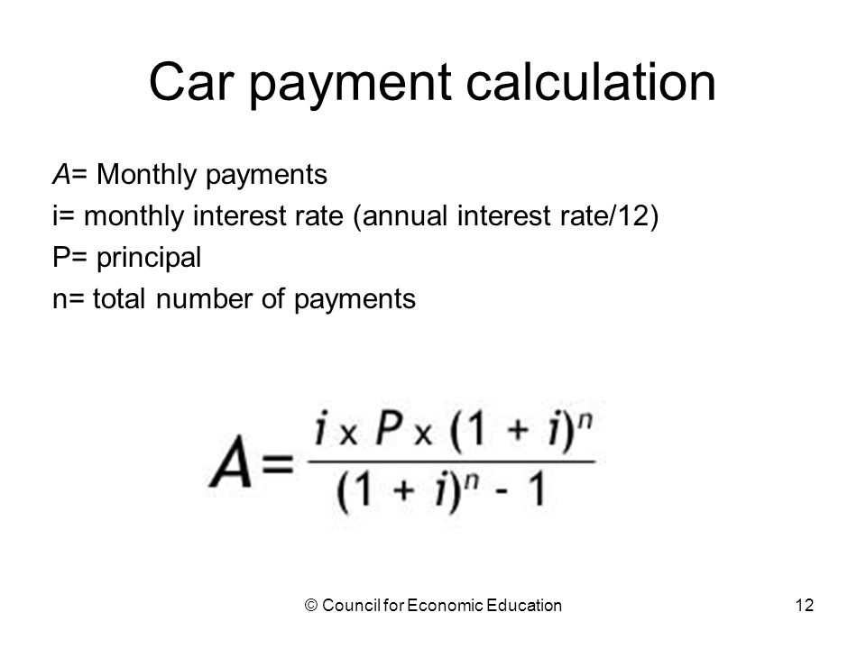 Car payment calculation A= Monthly payments i= monthly interest rate (annual interest rate/12) P= principal n= total number of payments © Council for Economic Education12