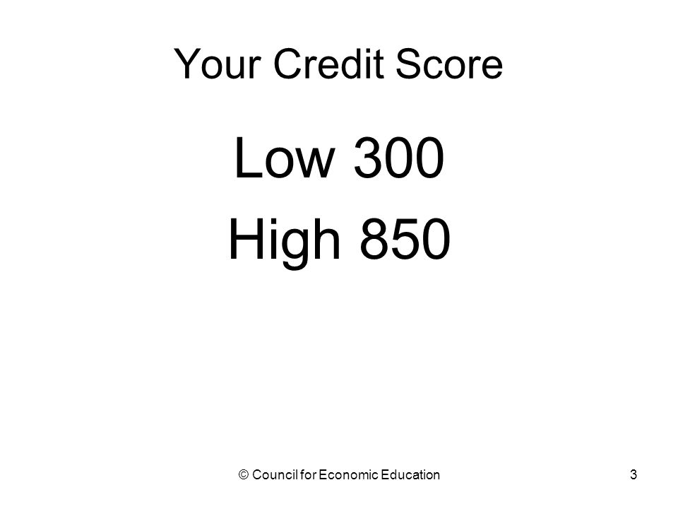 Your Credit Score Low 300 High 850 © Council for Economic Education3