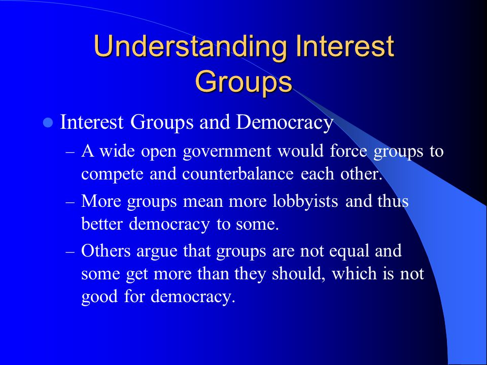 Understanding Interest Groups Interest Groups and Democracy – A wide open government would force groups to compete and counterbalance each other.