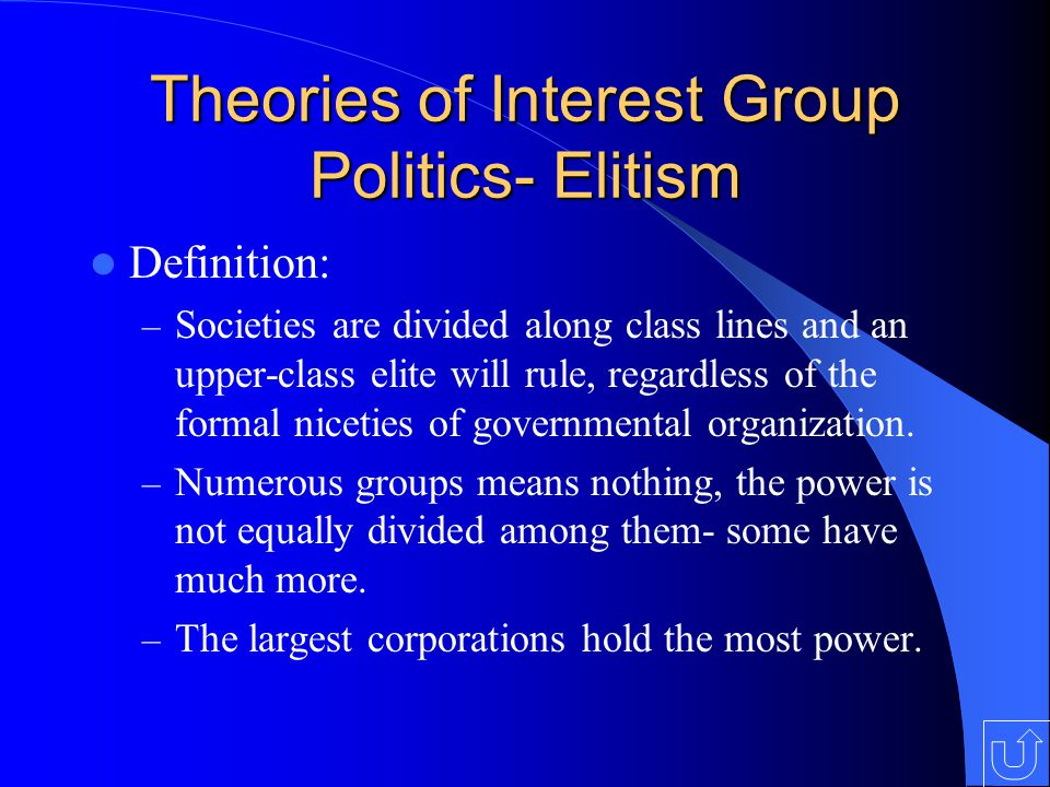 Theories of Interest Group Politics- Elitism Definition: – Societies are divided along class lines and an upper-class elite will rule, regardless of the formal niceties of governmental organization.