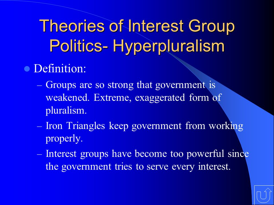 Theories of Interest Group Politics- Hyperpluralism Definition: – Groups are so strong that government is weakened.