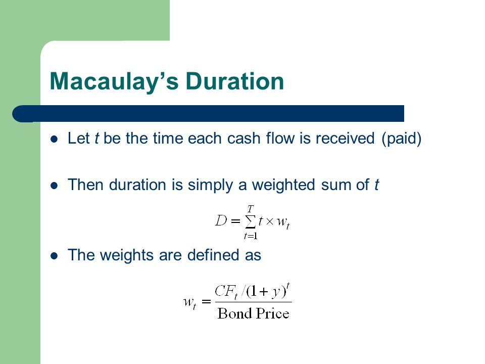 Macaulay's Duration Let t be the time each cash flow is received (paid) Then duration is simply a weighted sum of t The weights are defined as