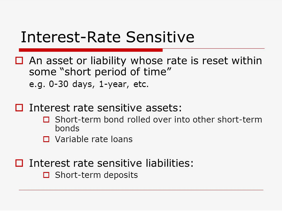 Interest-Rate Sensitive  An asset or liability whose rate is reset within some short period of time e.g.