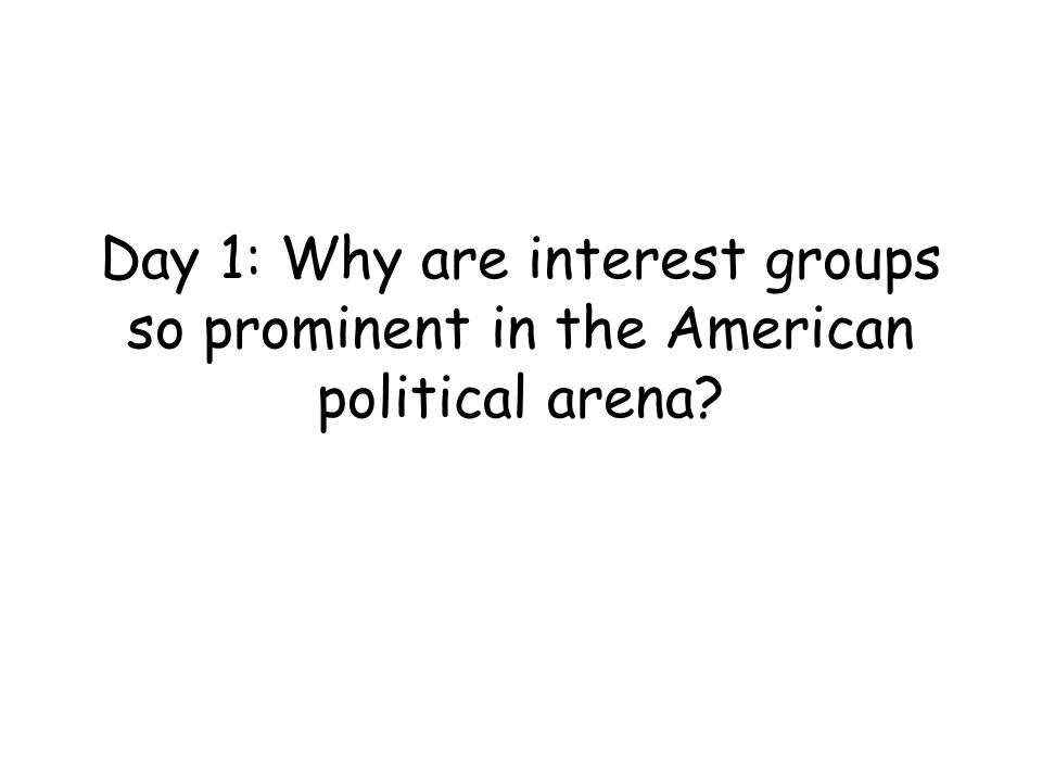 Day 1: Why are interest groups so prominent in the American political arena