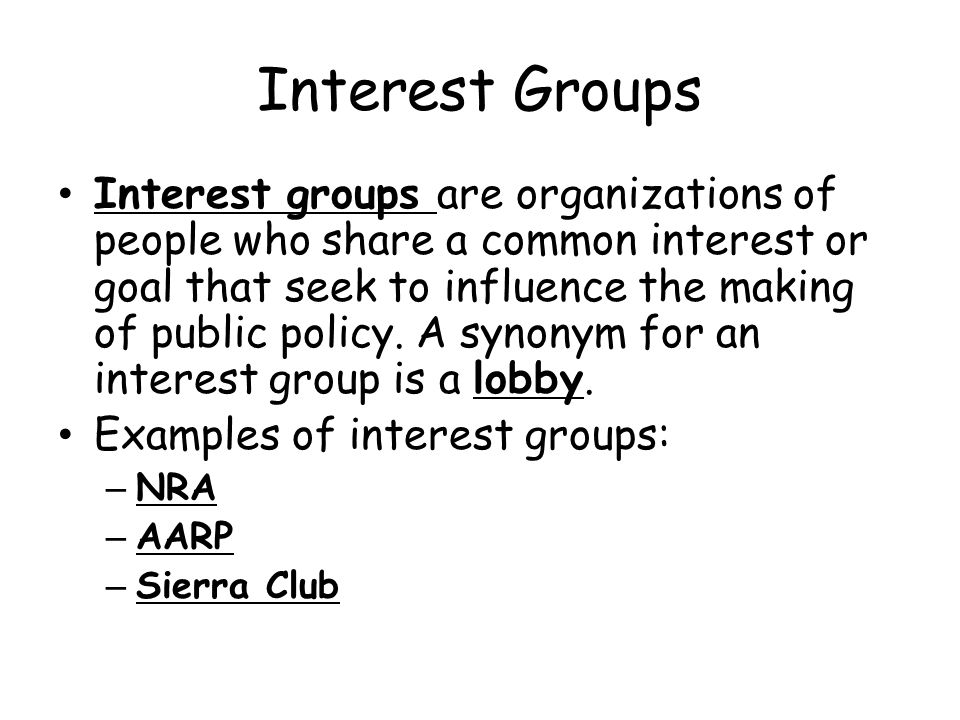 Interest Groups Interest groups are organizations of people who share a common interest or goal that seek to influence the making of public policy.