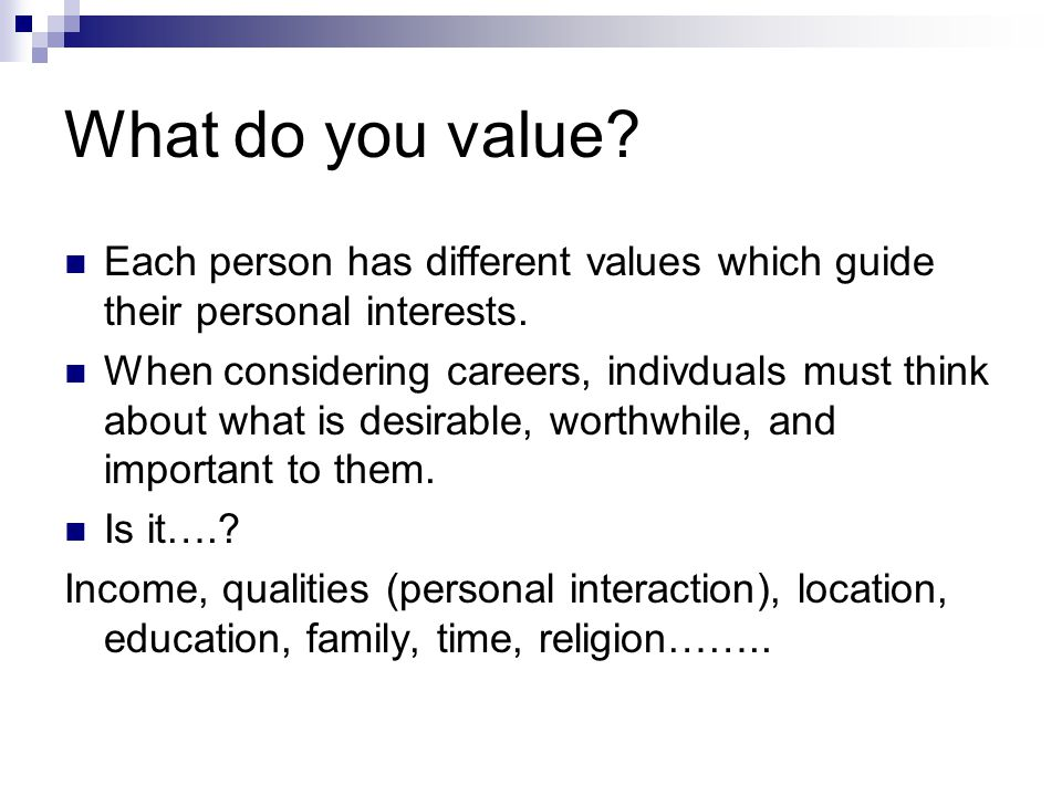 What do you value. Each person has different values which guide their personal interests.