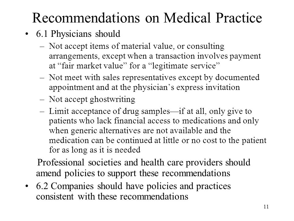 11 Recommendations on Medical Practice 6.1 Physicians should –Not accept items of material value, or consulting arrangements, except when a transaction involves payment at fair market value for a legitimate service –Not meet with sales representatives except by documented appointment and at the physician's express invitation –Not accept ghostwriting –Limit acceptance of drug samples—if at all, only give to patients who lack financial access to medications and only when generic alternatives are not available and the medication can be continued at little or no cost to the patient for as long as it is needed Professional societies and health care providers should amend policies to support these recommendations 6.2 Companies should have policies and practices consistent with these recommendations
