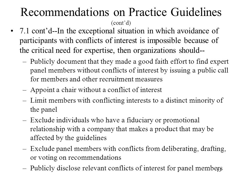 13 Recommendations on Practice Guidelines (cont'd) 7.1 cont'd--In the exceptional situation in which avoidance of participants with conflicts of interest is impossible because of the critical need for expertise, then organizations should-- –Publicly document that they made a good faith effort to find expert panel members without conflicts of interest by issuing a public call for members and other recruitment measures –Appoint a chair without a conflict of interest –Limit members with conflicting interests to a distinct minority of the panel –Exclude individuals who have a fiduciary or promotional relationship with a company that makes a product that may be affected by the guidelines –Exclude panel members with conflicts from deliberating, drafting, or voting on recommendations –Publicly disclose relevant conflicts of interest for panel members