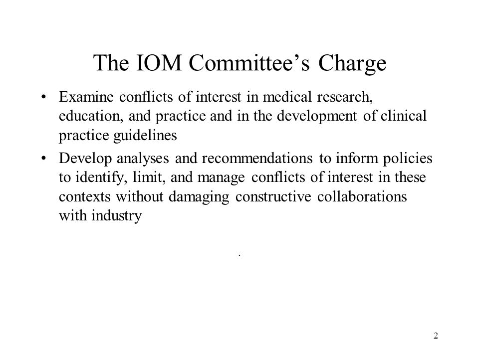 2 The IOM Committee's Charge Examine conflicts of interest in medical research, education, and practice and in the development of clinical practice guidelines Develop analyses and recommendations to inform policies to identify, limit, and manage conflicts of interest in these contexts without damaging constructive collaborations with industry.