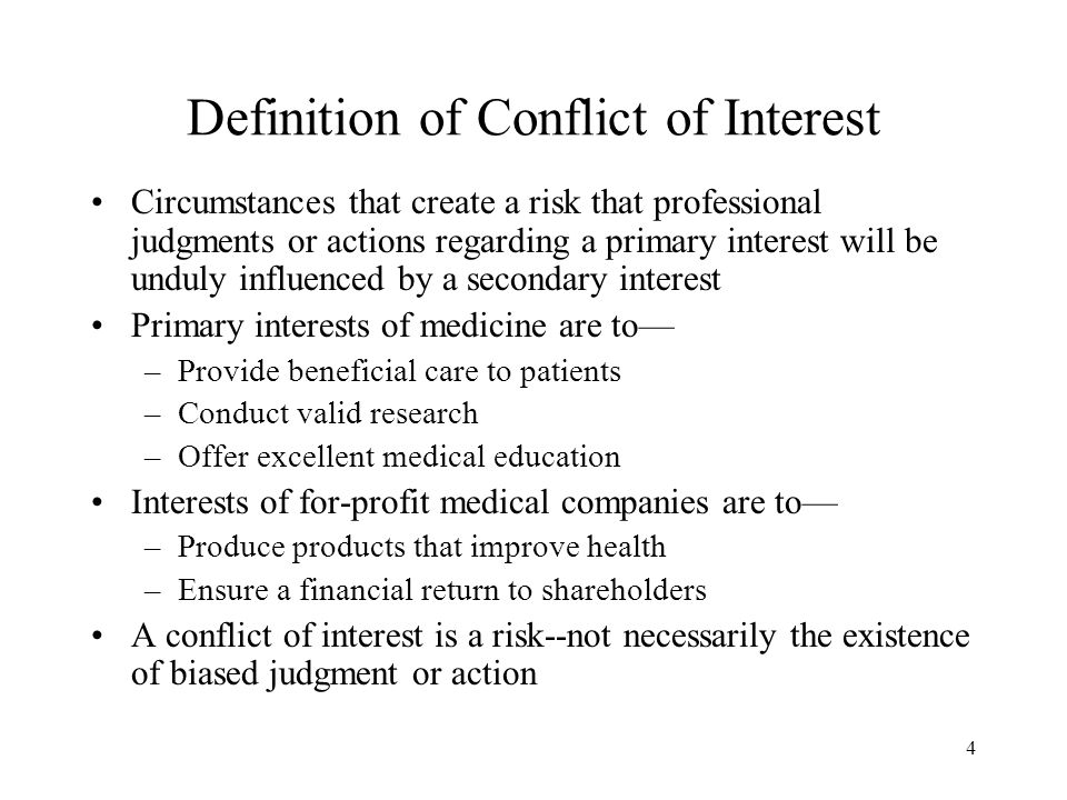 4 Definition of Conflict of Interest Circumstances that create a risk that professional judgments or actions regarding a primary interest will be unduly influenced by a secondary interest Primary interests of medicine are to— –Provide beneficial care to patients –Conduct valid research –Offer excellent medical education Interests of for-profit medical companies are to— –Produce products that improve health –Ensure a financial return to shareholders A conflict of interest is a risk--not necessarily the existence of biased judgment or action