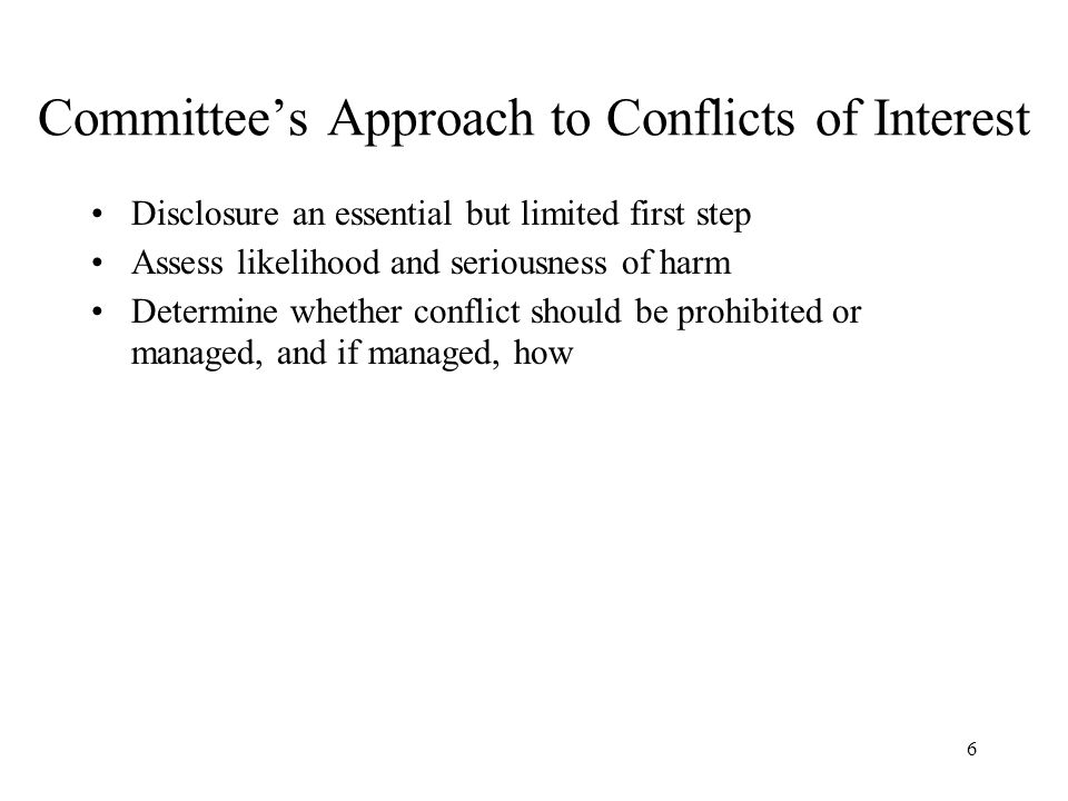 6 Committee's Approach to Conflicts of Interest Disclosure an essential but limited first step Assess likelihood and seriousness of harm Determine whether conflict should be prohibited or managed, and if managed, how