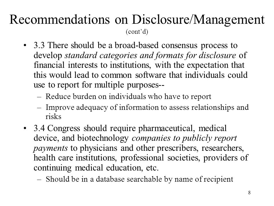 8 Recommendations on Disclosure/Management (cont'd) 3.3 There should be a broad-based consensus process to develop standard categories and formats for disclosure of financial interests to institutions, with the expectation that this would lead to common software that individuals could use to report for multiple purposes-- –Reduce burden on individuals who have to report –Improve adequacy of information to assess relationships and risks 3.4 Congress should require pharmaceutical, medical device, and biotechnology companies to publicly report payments to physicians and other prescribers, researchers, health care institutions, professional societies, providers of continuing medical education, etc.