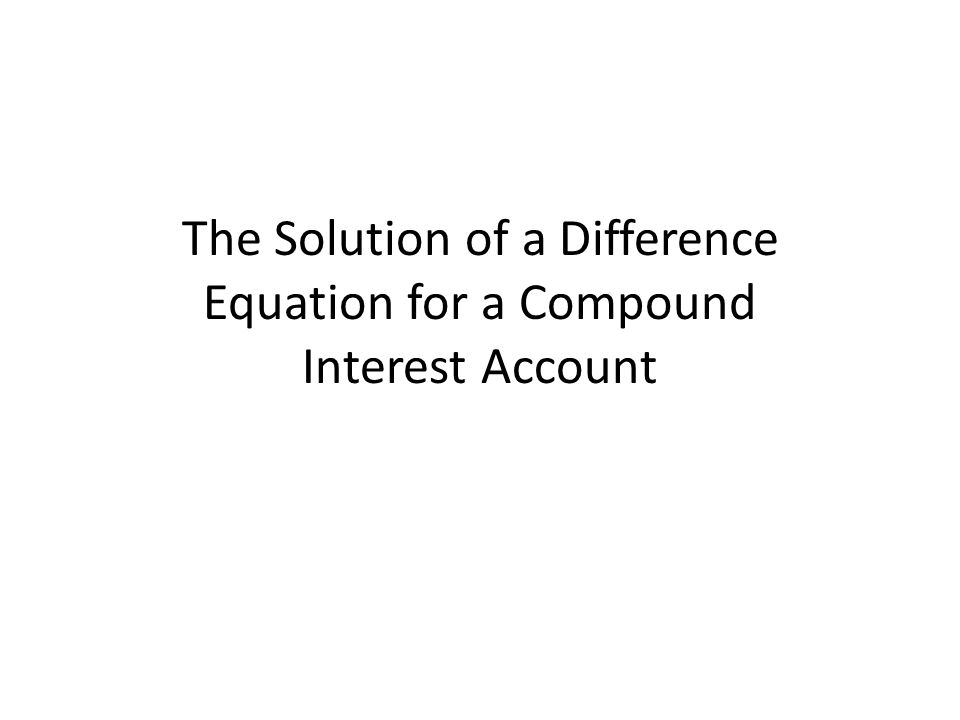 The Solution of a Difference Equation for a Compound Interest Account