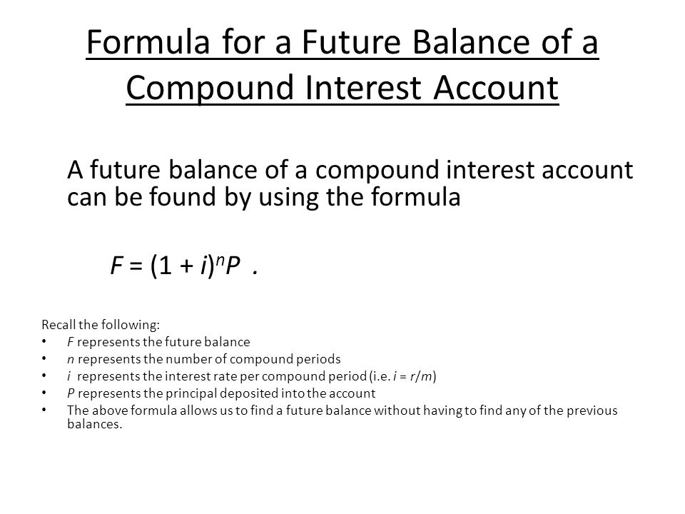Formula for a Future Balance of a Compound Interest Account A future balance of a compound interest account can be found by using the formula F = (1 + i) n P.