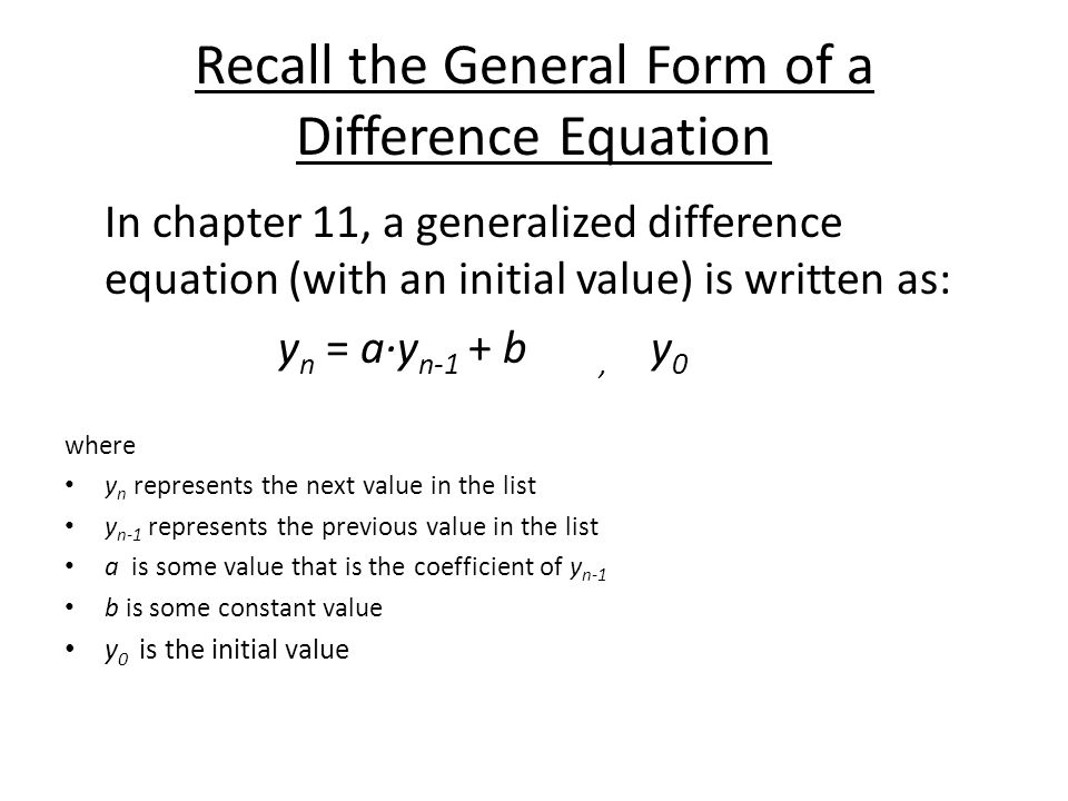 Recall the General Form of a Difference Equation In chapter 11, a generalized difference equation (with an initial value) is written as: y n = a∙y n-1 + b, y 0 where y n represents the next value in the list y n-1 represents the previous value in the list a is some value that is the coefficient of y n-1 b is some constant value y 0 is the initial value