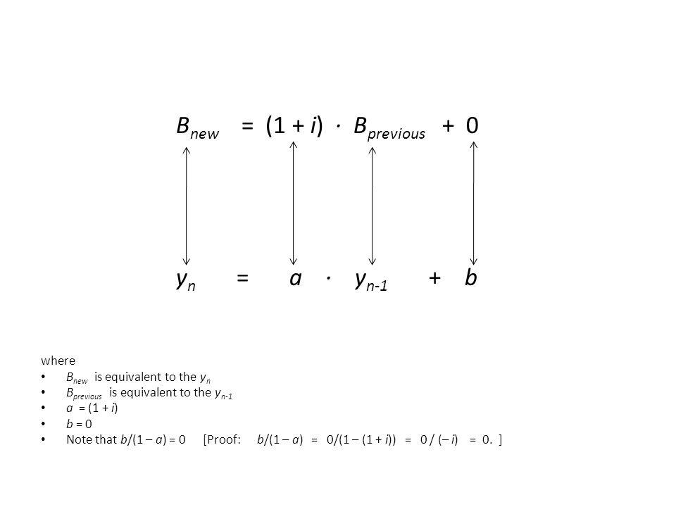 B new = (1 + i) ∙ B previous + 0 y n = a ∙ y n-1 + b where B new is equivalent to the y n B previous is equivalent to the y n-1 a = (1 + i) b = 0 Note that b/(1 – a) = 0 [Proof: b/(1 – a) = 0/(1 – (1 + i)) = 0 / (– i) = 0.