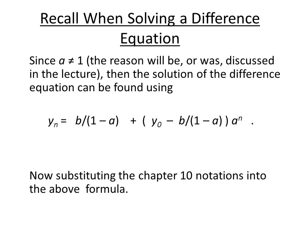 Recall When Solving a Difference Equation Since a ≠ 1 (the reason will be, or was, discussed in the lecture), then the solution of the difference equation can be found using y n = b/(1 – a) + ( y 0 – b/(1 – a) ) a n.