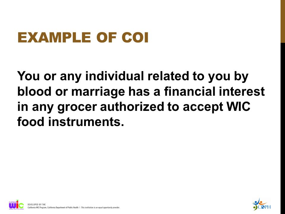 EXAMPLE OF COI You or any individual related to you by blood or marriage has a financial interest in any grocer authorized to accept WIC food instruments.