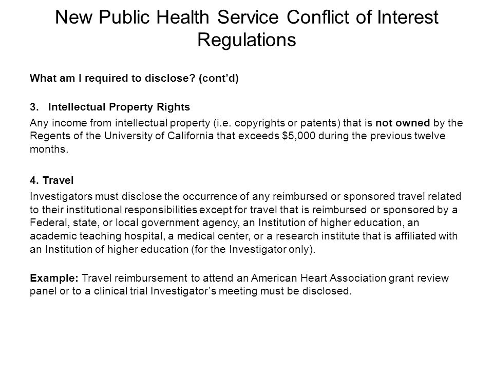 New Public Health Service Conflict of Interest Regulations What am I required to disclose? (cont'd) 3.Intellectual Property Rights Any income from int