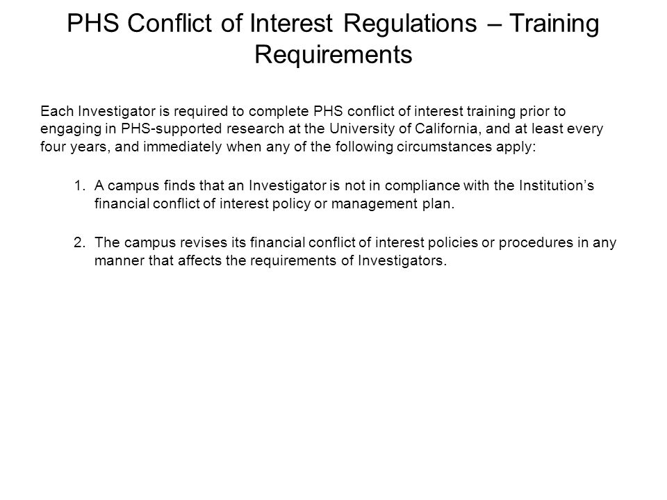 PHS Conflict of Interest Regulations – Training Requirements Each Investigator is required to complete PHS conflict of interest training prior to enga