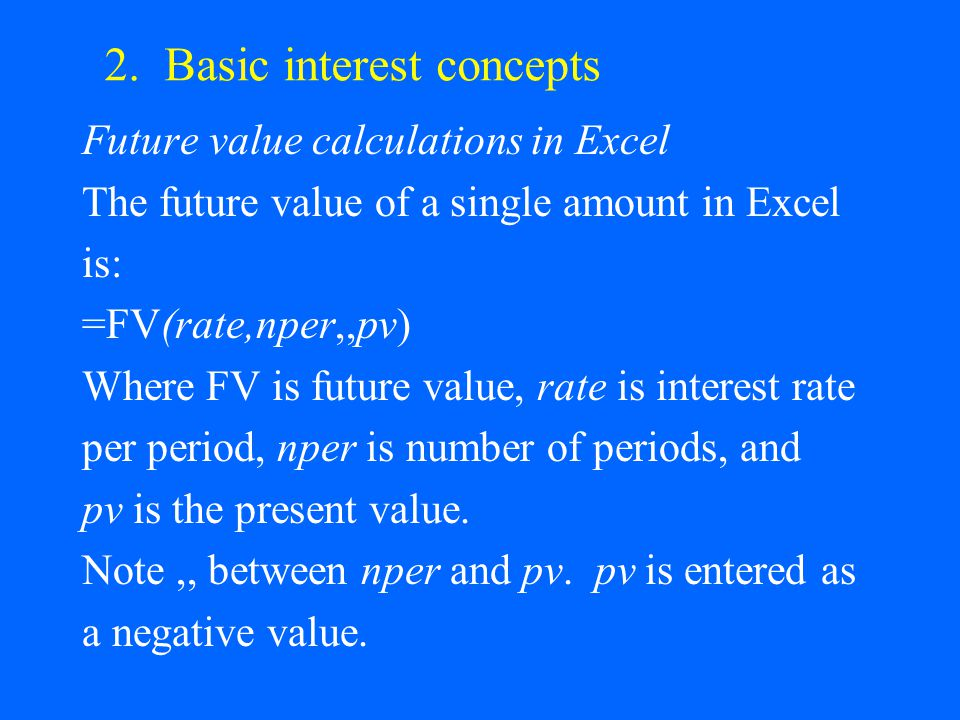 2. Basic interest concepts Future value calculations in Excel The future value of a single amount in Excel is: =FV(rate,nper,,pv) Where FV is future v